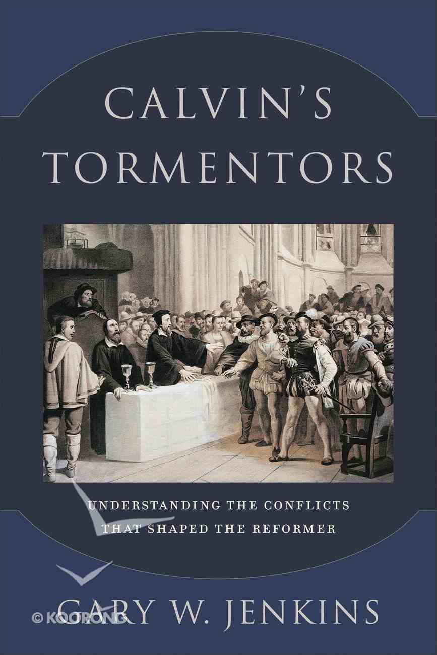 Calvin's Tormentors: Understanding the Conflicts That Shaped the Reformer Paperback