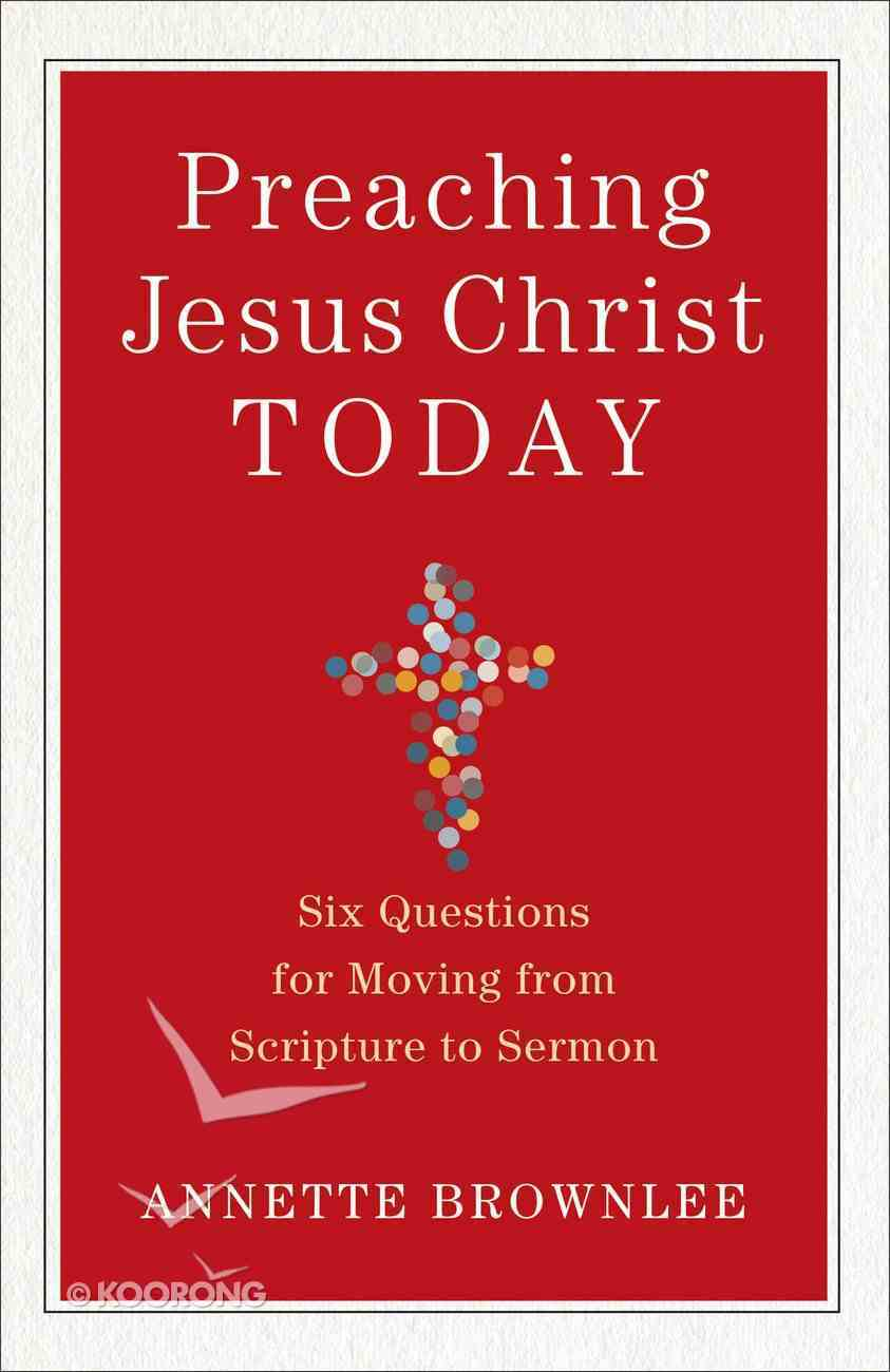 Preaching Jesus Christ Today: Six Questions For Moving From Scripture to Sermon Paperback