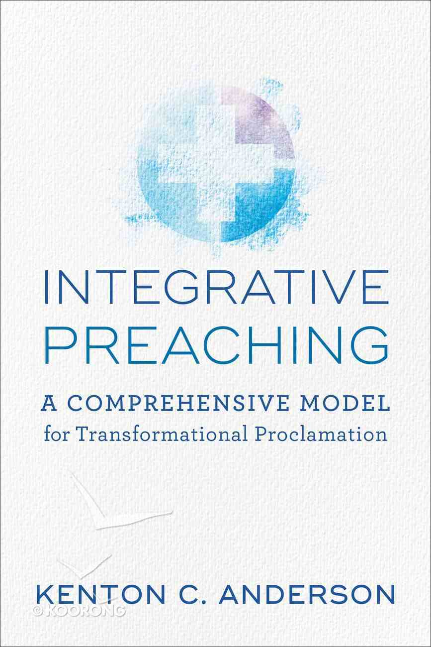 Integrative Preaching: A Comprehensive Model For Transformational Proclamation Paperback