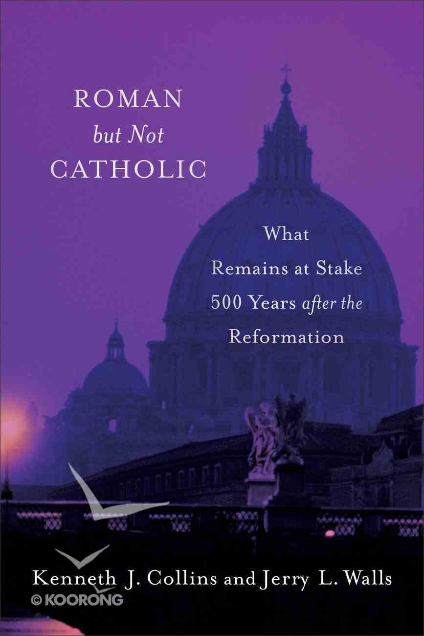 Roman But Not Catholic: What Remains At Stake 500 Years After the Reformation Paperback