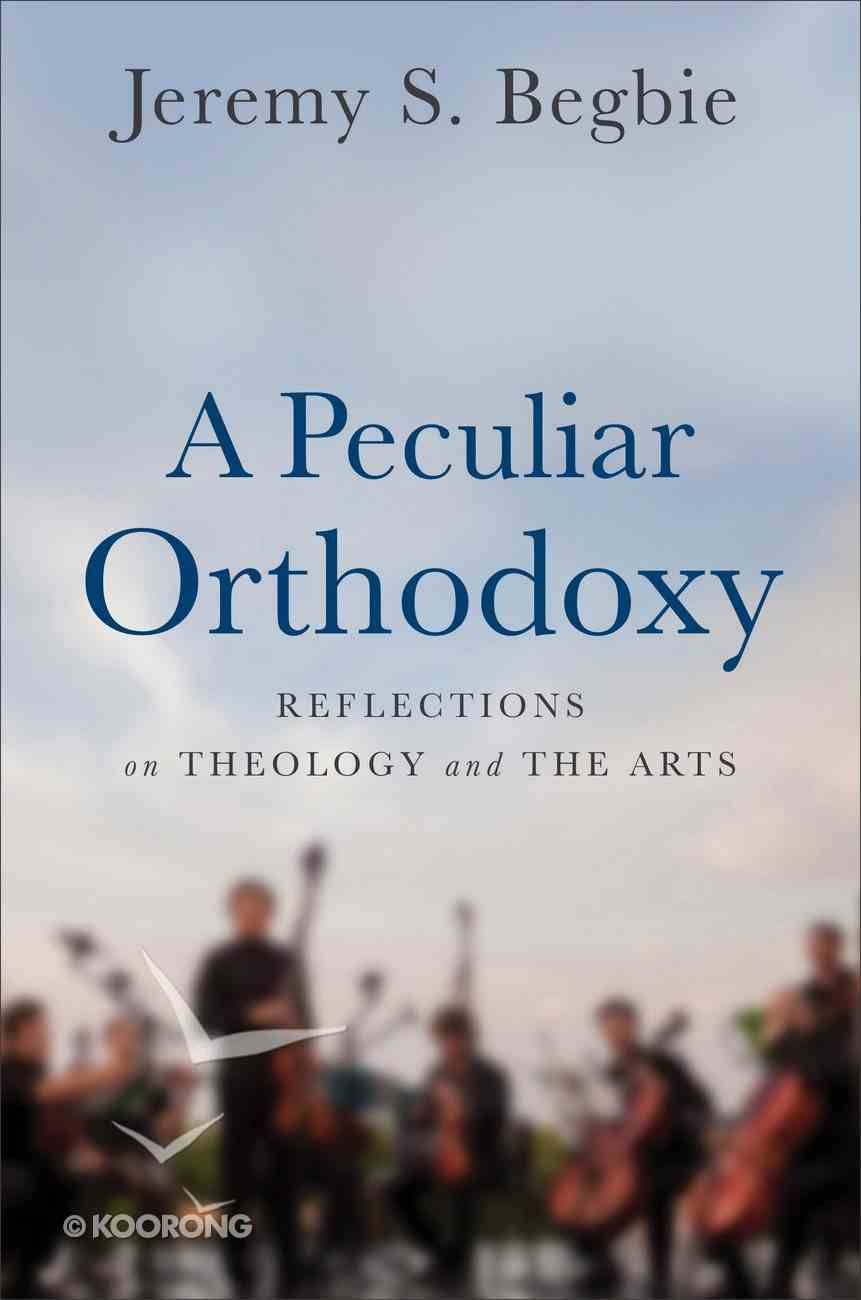 A Peculiar Orthodoxy: Reflections on Theology and the Arts Hardback