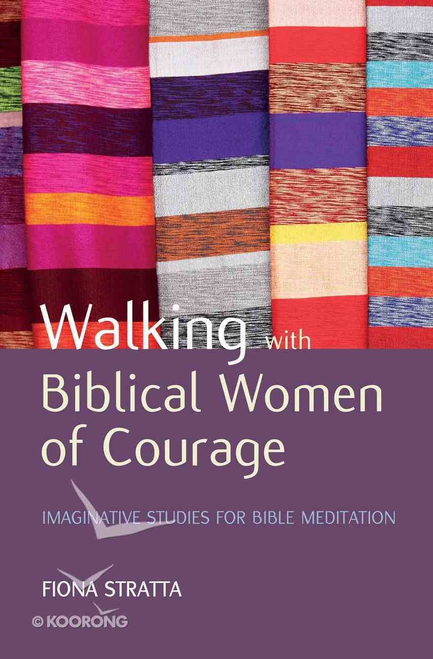 Walking With Biblical Women of Courage: Imaginative Studies For Bible Meditation Paperback