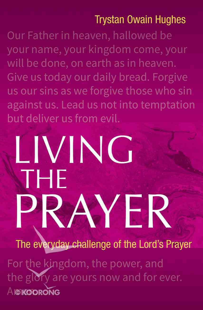 Living the Prayer: The Everyday Challenge of the Lord's Prayer Paperback