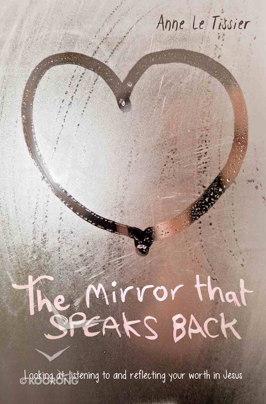 The Mirror That Speaks Back: Looking At, Listening to and Reflecting Your Worth in Jesus PB (Smaller)
