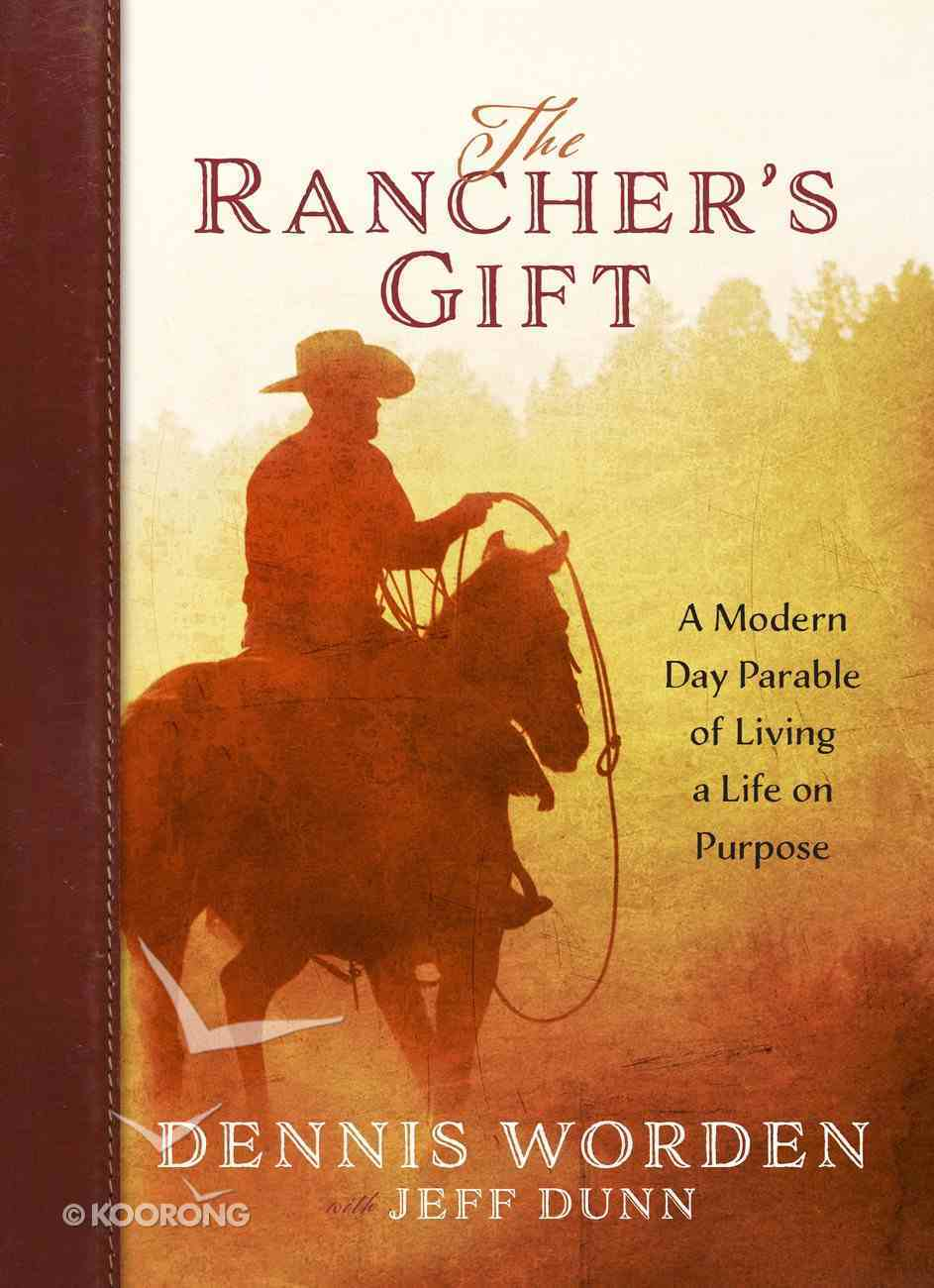 The Rancher's Gift: A Modern Day Parable of Living a Life on Purpose Hardback