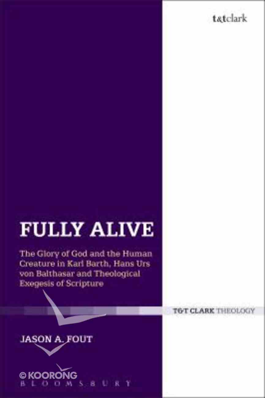 Fully Alive: The Glory of God and the Human Creature in Karl Barth, Hans Urs Von Balthasar and Theological Exegesis of Scripture Paperback