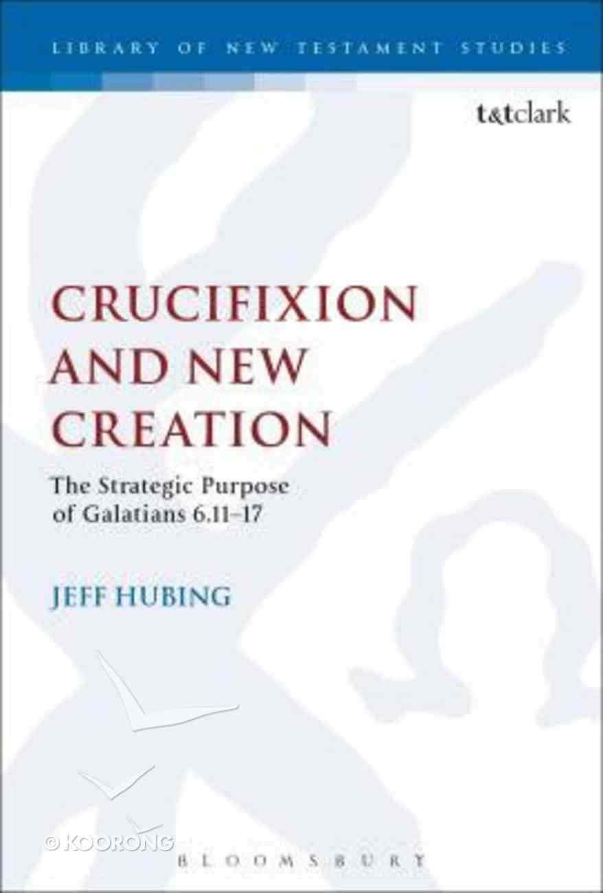 Crucifixion and New Creation: The Strategic Purpose of Galatians 6.11-17 (Library Of New Testament Studies Series) Paperback