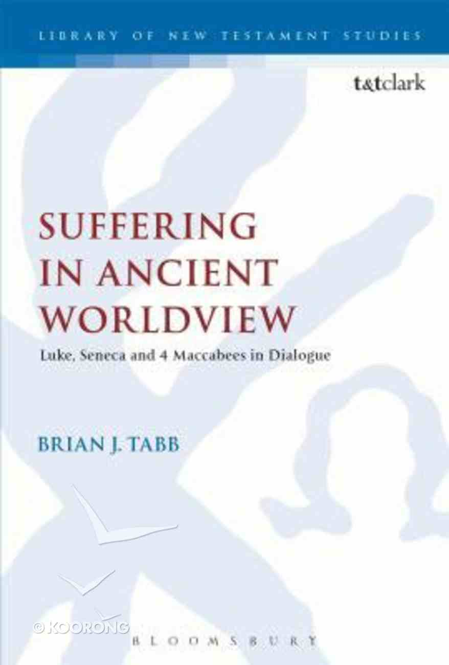 Suffering in Ancient Worldview - Luke, Seneca and 4 Maccabees in Dialogue (Library Of New Testament Studies Series) Hardback