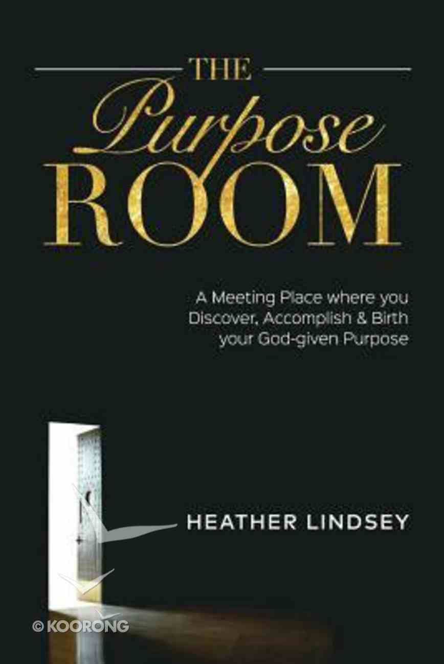 The Purpose Room: A Meeting Place Where You Discover, Birth and Accomplish Your God-Given Purpose Paperback