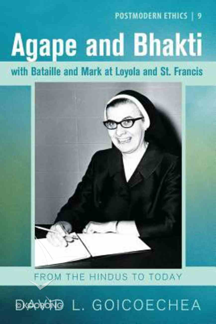 Agape and Bhakti With Bataille and Mark At Loyola and St. Francis: From the Hindus to Today Paperback