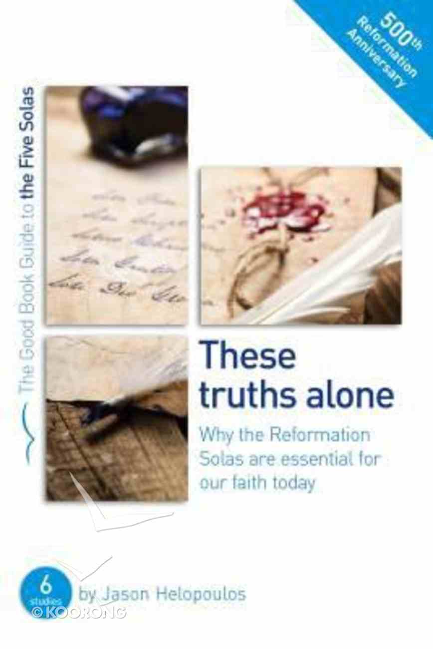 These Truths Alone - Why the Reformation Solas Are Essential of Our Faith Today (The Good Book Guides Series) Paperback
