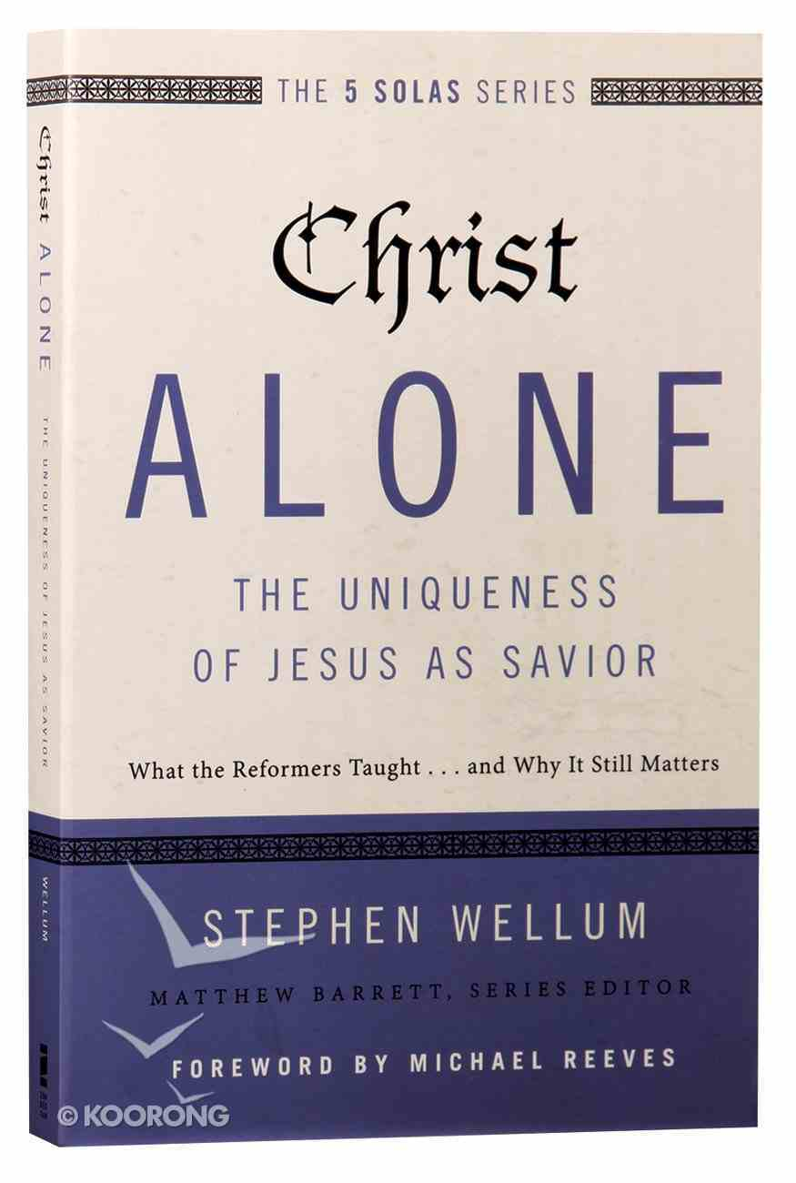 Christ Alone - the Uniqueness of Jesus as Savior (The Five Solas Series) Paperback