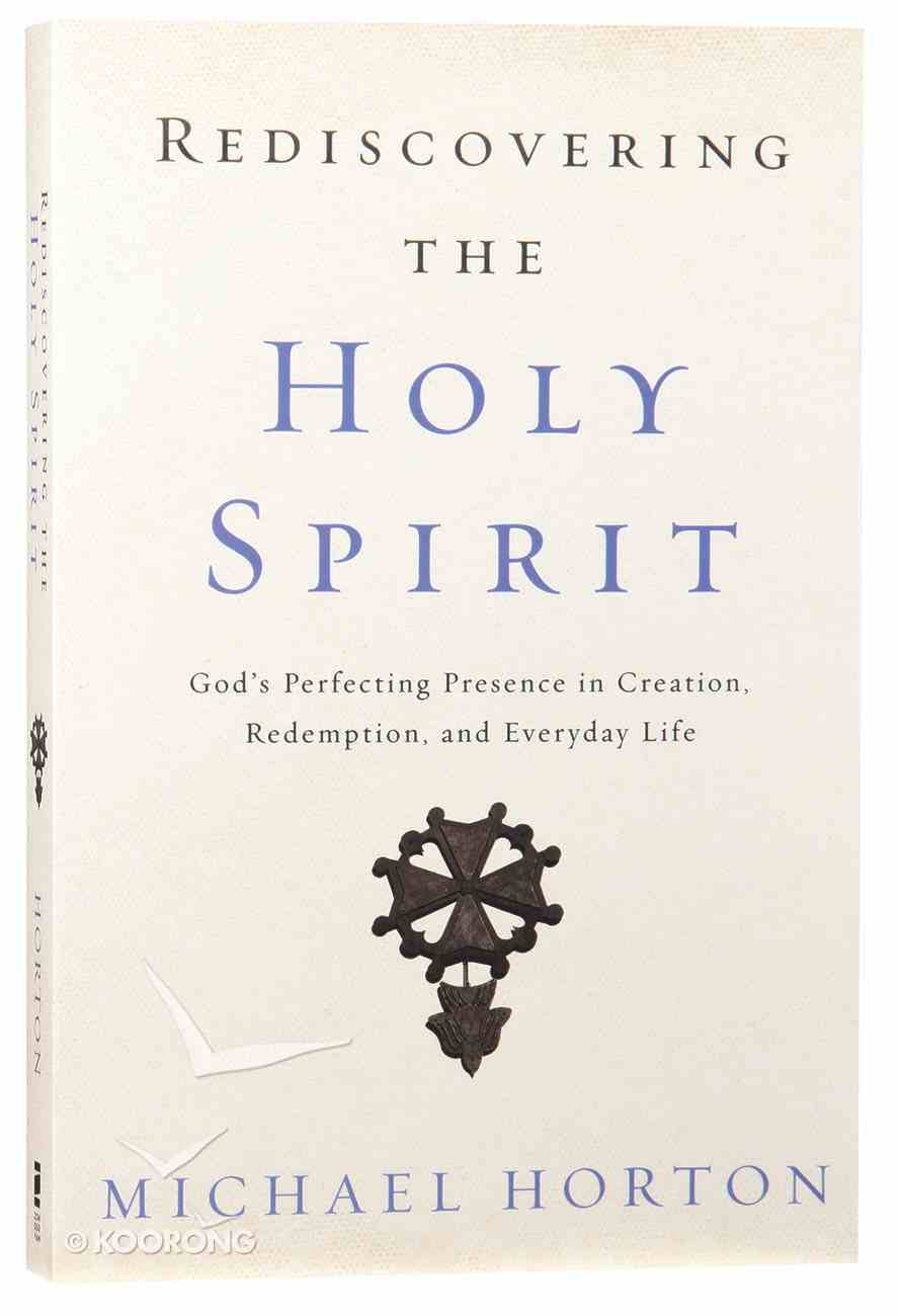 Rediscovering the Holy Spirit: God's Perfecting Presence in Creation, Redemption, and Everyday Life Paperback
