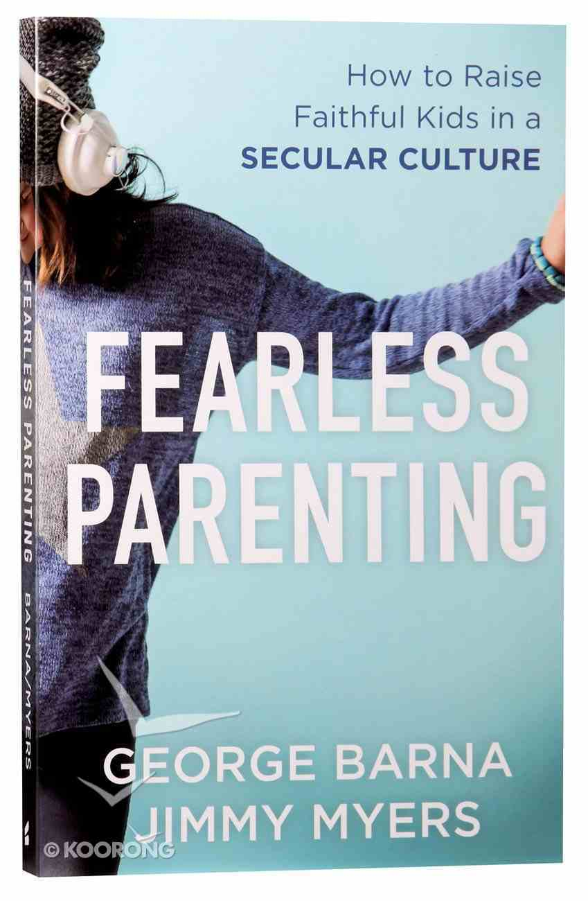 Fearless Parenting: How to Raise Faithful Kids in a Secular Culture Paperback