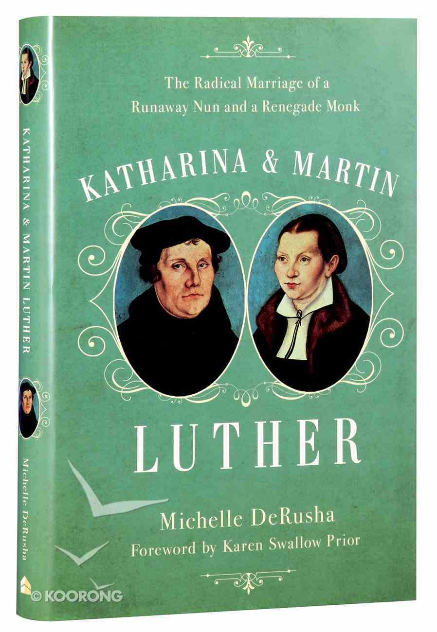 Katharina and Martin Luther: The Radical Marriage of a Runaway Nun and a Renegade Monk Hardback