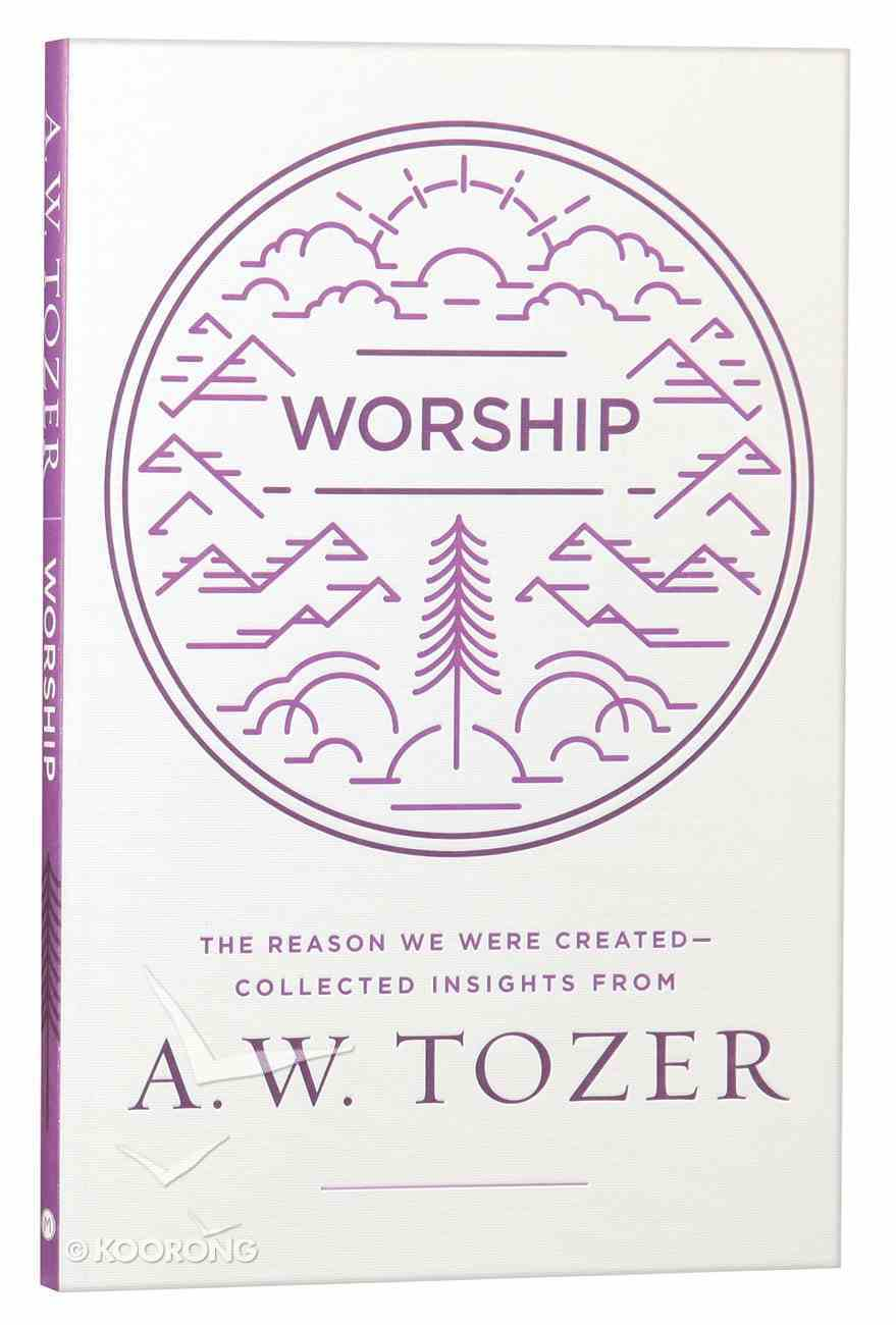 Worship: The Reason We Were Created-Collected Insights From A. W. Tozer (A W Tozer Collected Insights Series) Paperback