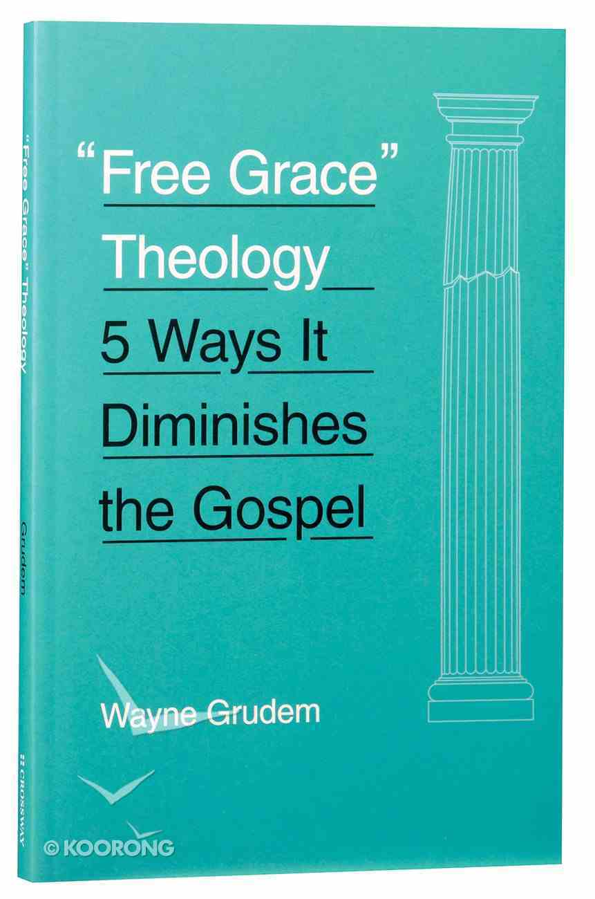 Free Grace Theology: 5 Ways It Diminishes the Gospel Paperback
