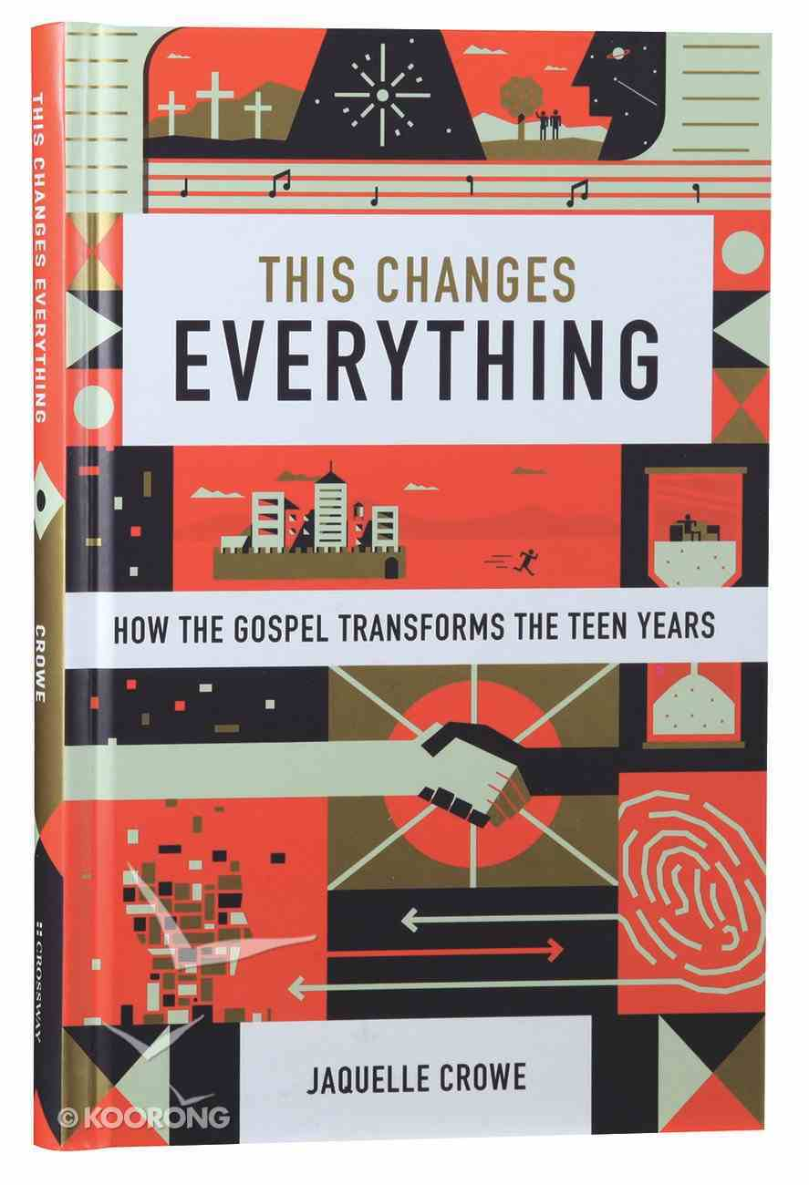 This Changes Everything: How the Gospel Transforms the Teen Years Hardback