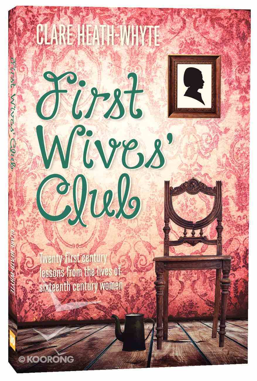 First Wives' Club: Twenty-First Century Lessons From the Lives of Sixteenth Century Women Paperback