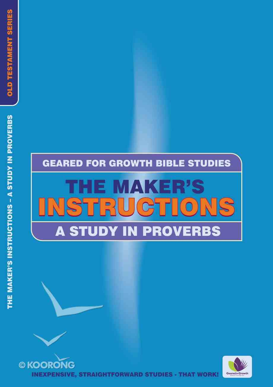 Maker's Instructions, the - a Study in Proverbs (Geared For Growth Bible Studies Series) Paperback