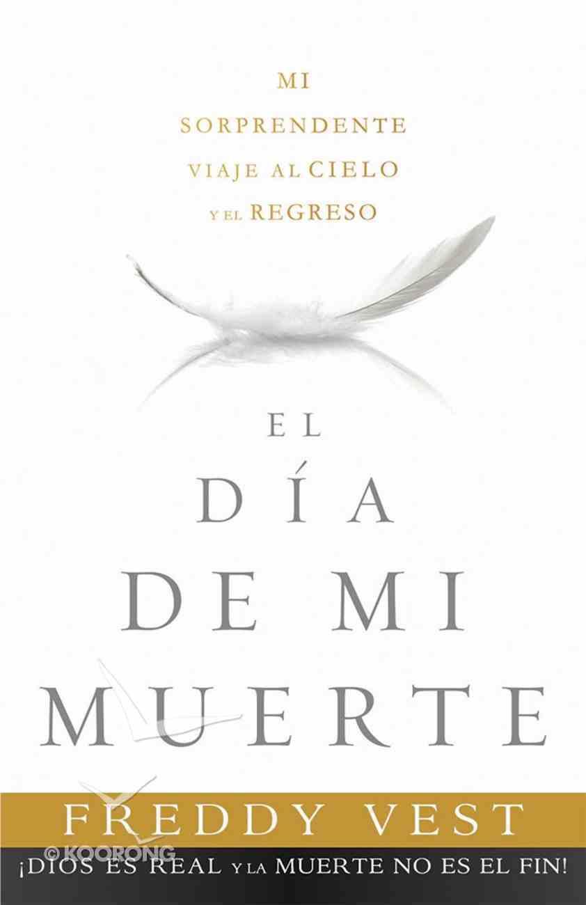 Dia De Mi Muerte, El: Mi Sorprendente Viaje Al Cielo Y El Regreso Paperback