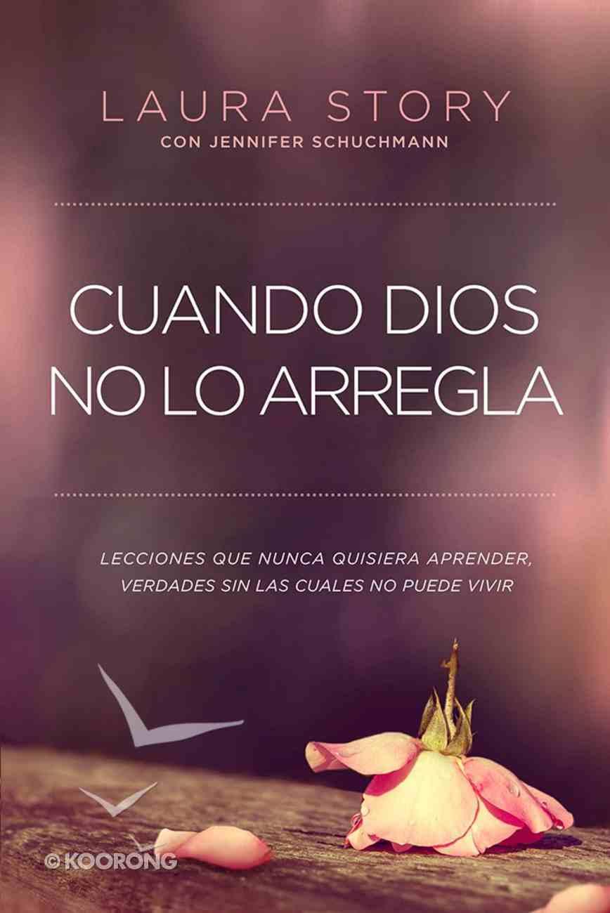 Cuando Dios No Lo Arregla: Experiencias Que No Quiere Tener, Verdades Que Necesita Para Vivir Paperback