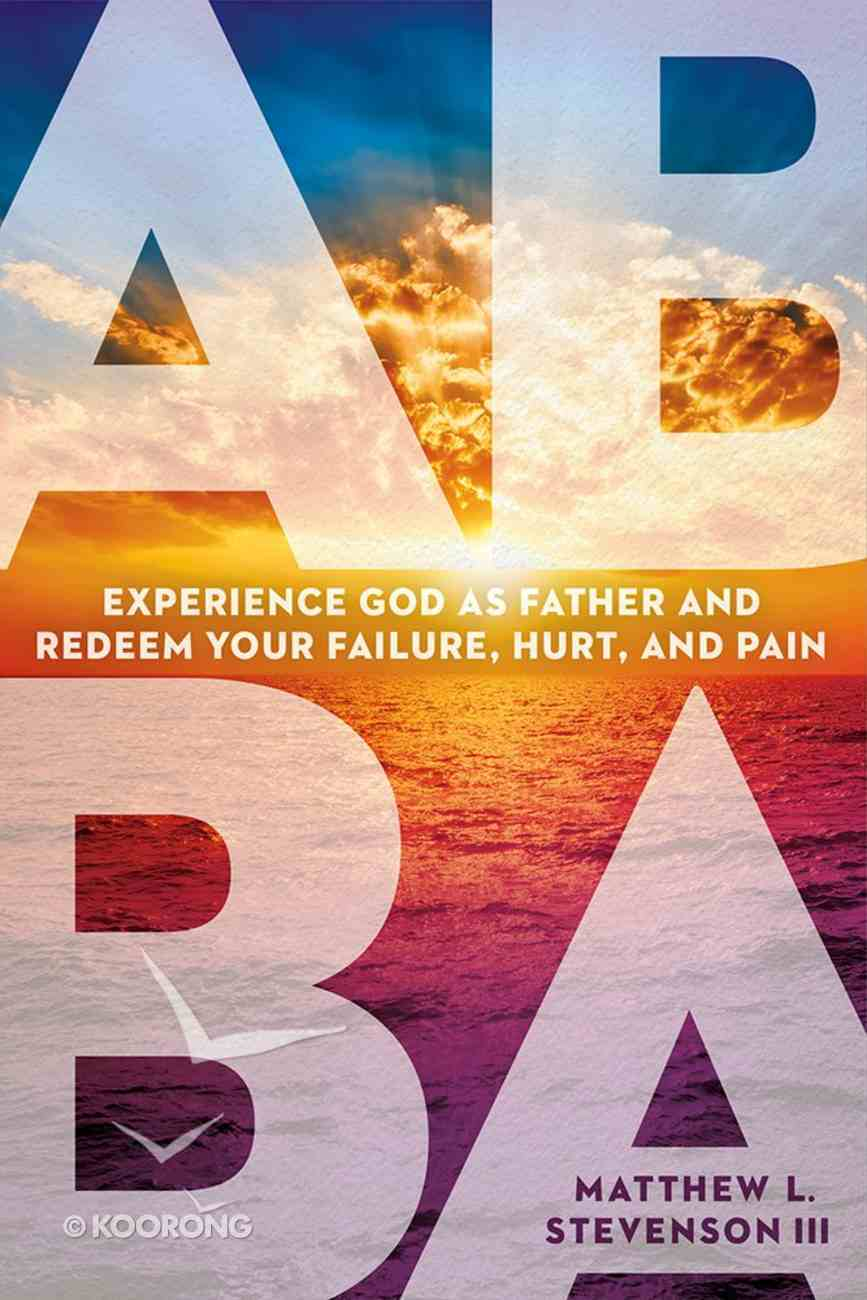 Abba: Experience God as Father and Redeem Your Failure, Hurt, and Pain Paperback
