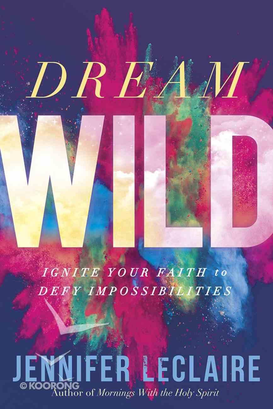 Dream Wild: Ignite Your Faith to Defy Impossibilities Paperback