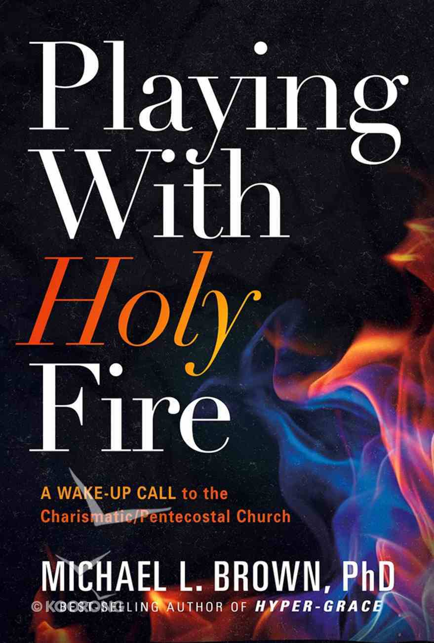 Playing With Holy Fire: A Wake-Up Call to the Charismatic/Pentecostal Church Paperback