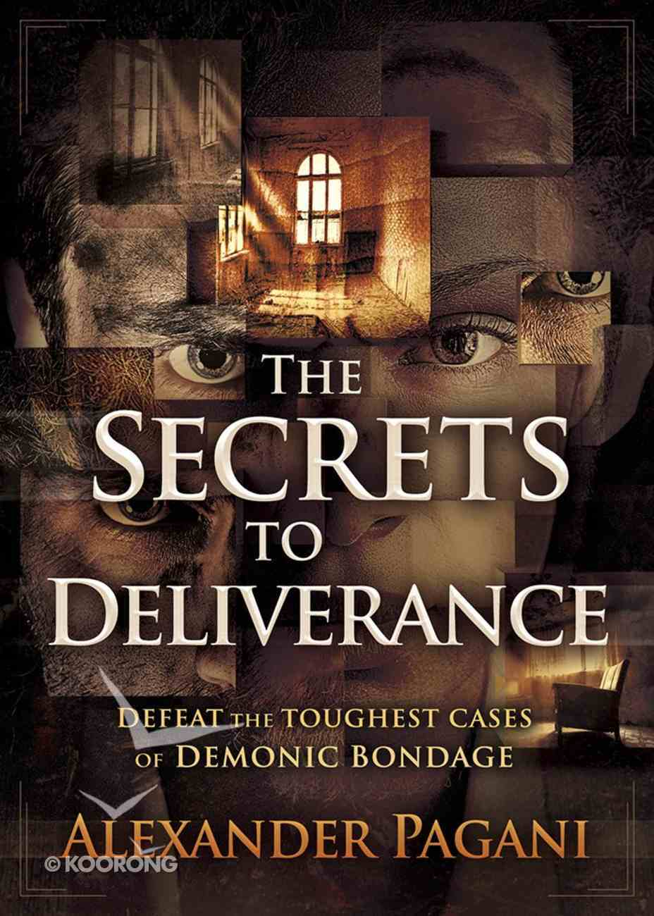 The Secrets to Deliverance: Defeat the Toughest Cases of Demonic Bondage Paperback