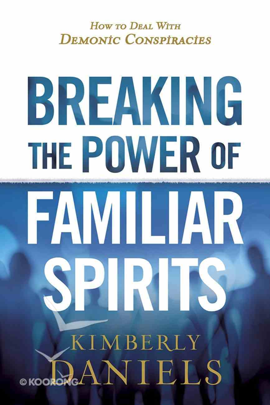 Breaking the Power of Familiar Spirits: How to Deal With Demonic Conspiracies Paperback