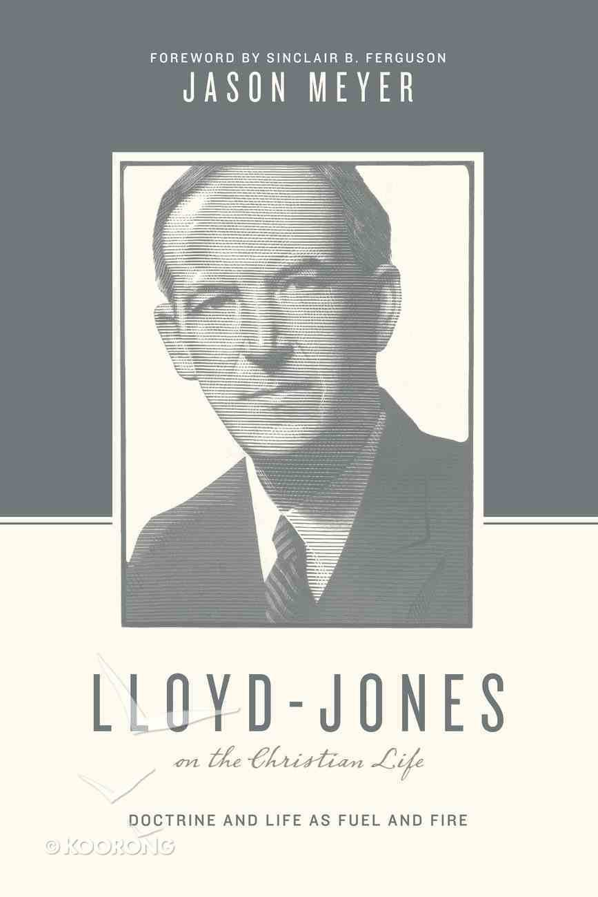 Lloyd-Jones on the Christian Life - Doctrine and Life as Fuel and Fire (Theologians On The Christian Life Series) Paperback