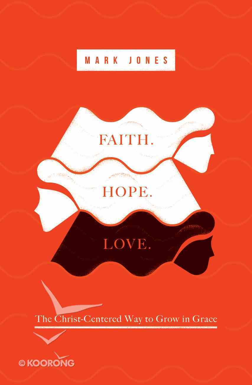Faith. Hope. Love: The Christ-Centered Way to Grow in Grace Paperback
