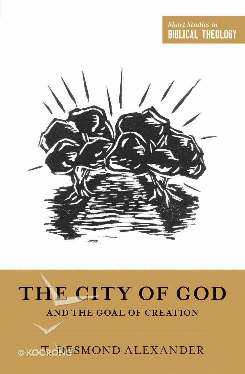City of God and the Goal of Creation: An Introduction to the Biblical Theology of the City of God (Short Studies In Biblical Theology Series) Paperback