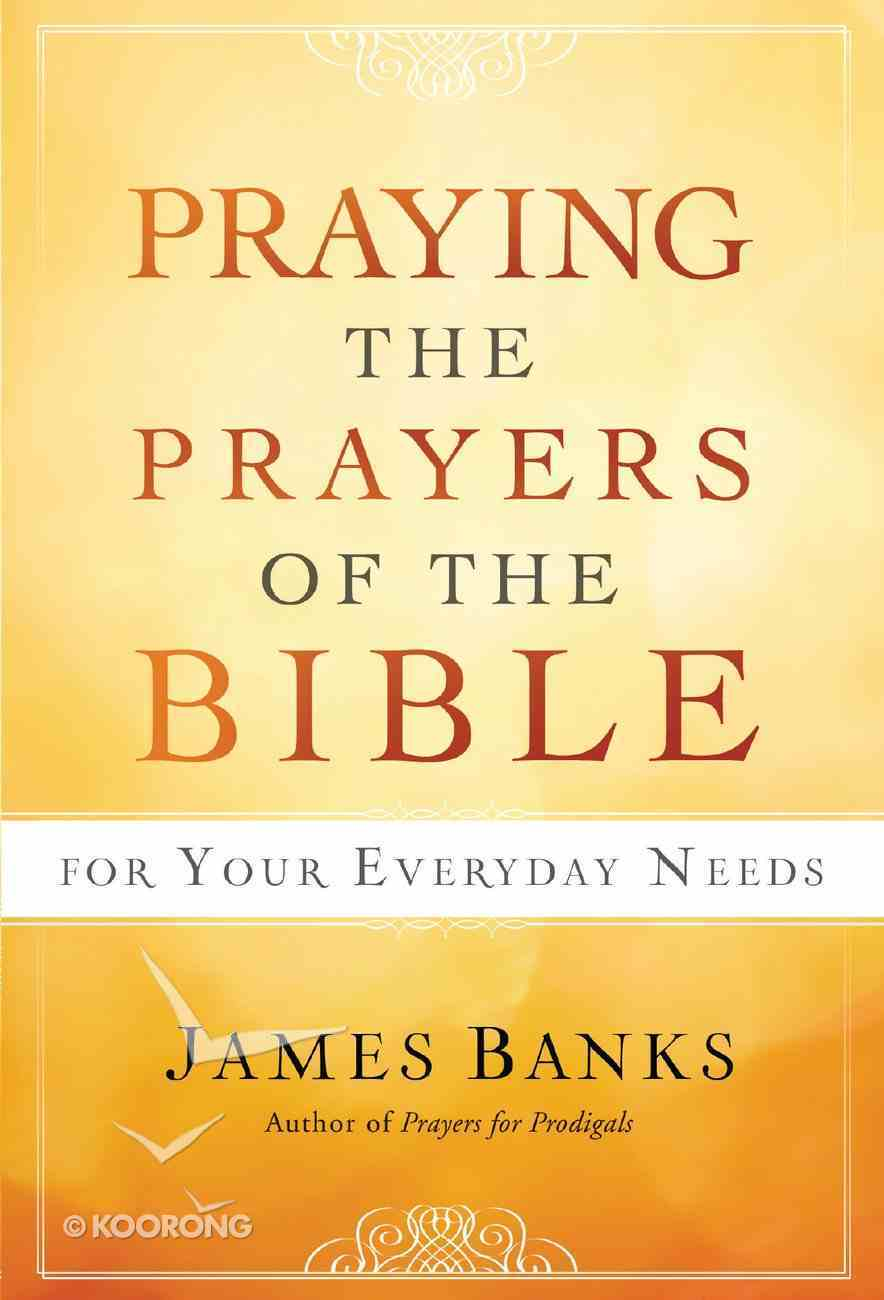 Praying the Prayers of the Bible For Your Everyday Needs Hardback