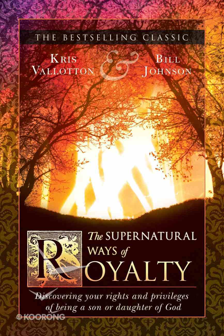 The Supernatural Ways of Royalty: Discovering Your Rights and Privileges of Being a Son Or Daughter of God Paperback