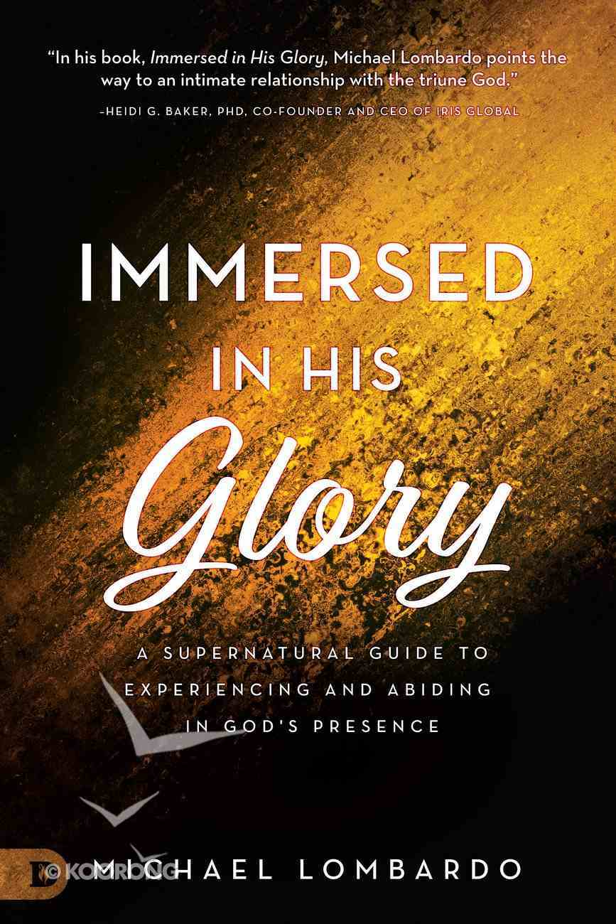 Immersed in His Glory: A Supernatural Guide to Experiencing and Abiding in God's Presence Paperback