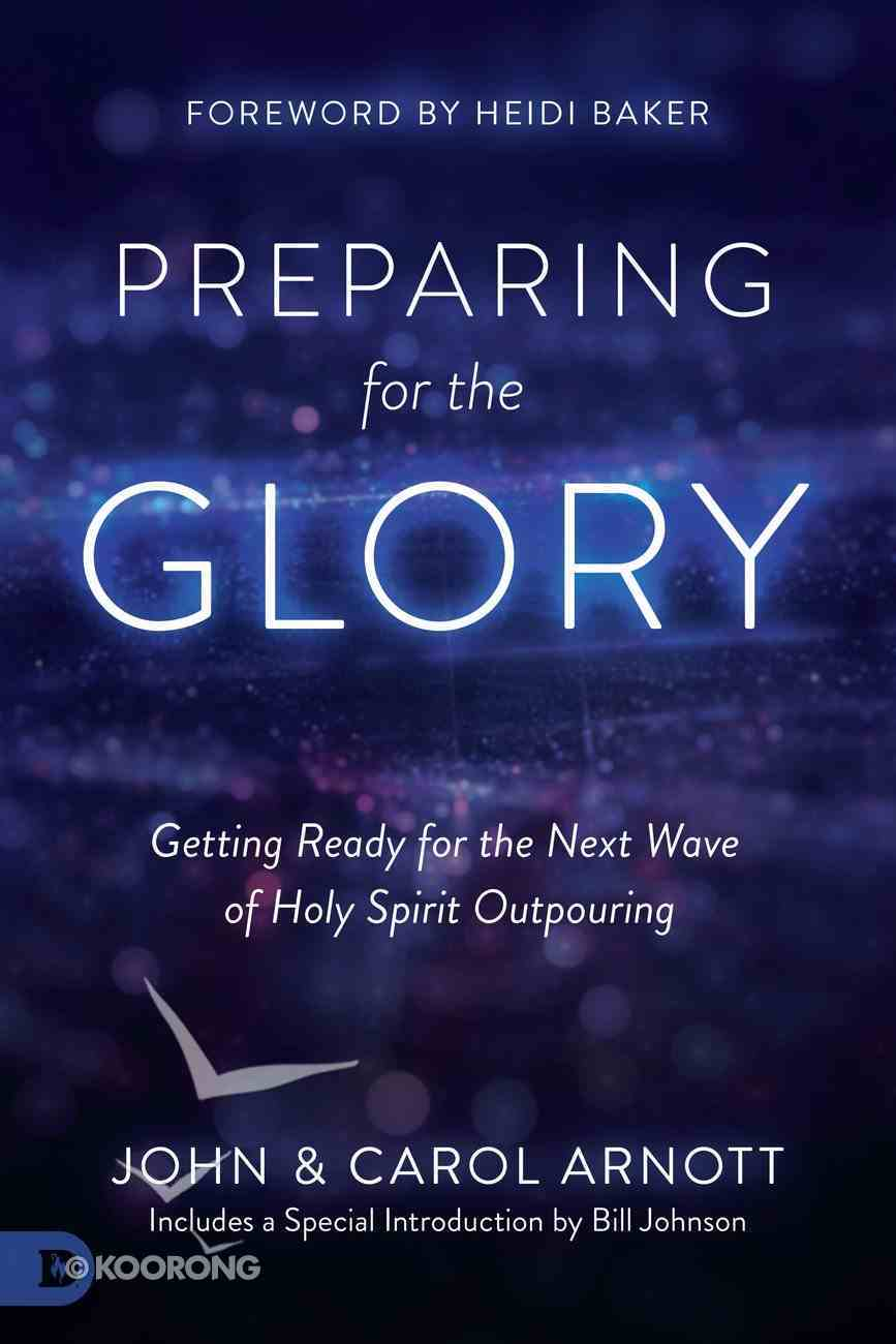 Preparing For the Glory: Getting Ready For the Next Wave of Holy Spirit Outpouring Paperback