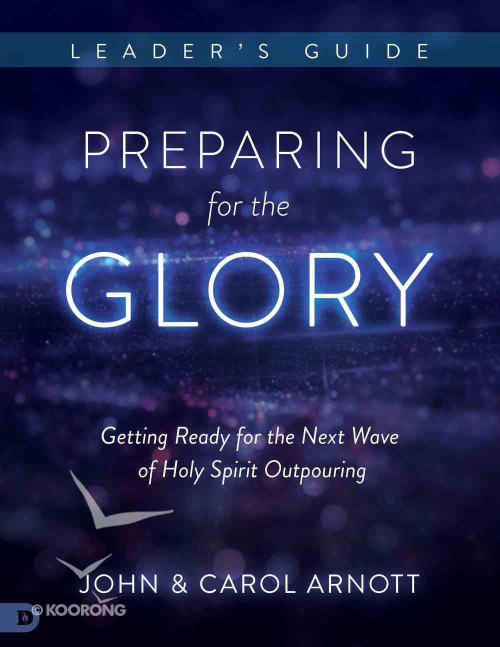 Preparing For the Glory: Getting Ready For the Next Wave of Holy Spirit Outpouring (Leader's Guide) Paperback