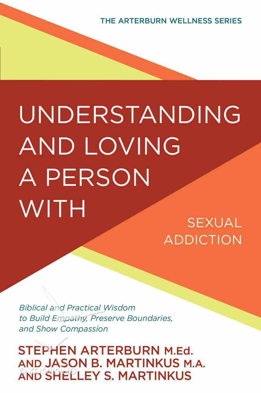 Understanding and Loving a Person With Sexual Addiction: Biblical and Practical Wisdom to Build Empathy, Preserve Boundaries, and Show Compassion (Arterburn Wellness Series) Paperback