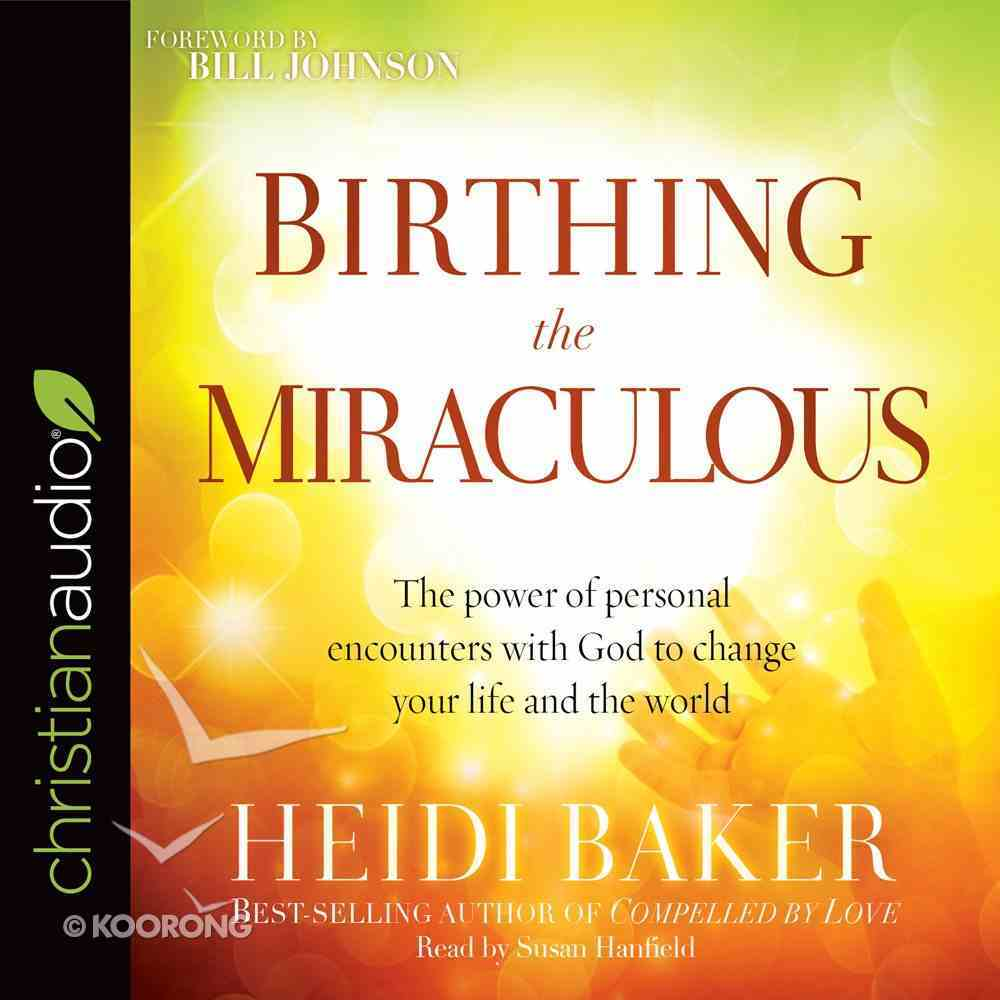 Birthing the Miraculous: The Power of Personal Encounters With God to Change Your Life and the World (Unabridged, 6 Cds) CD