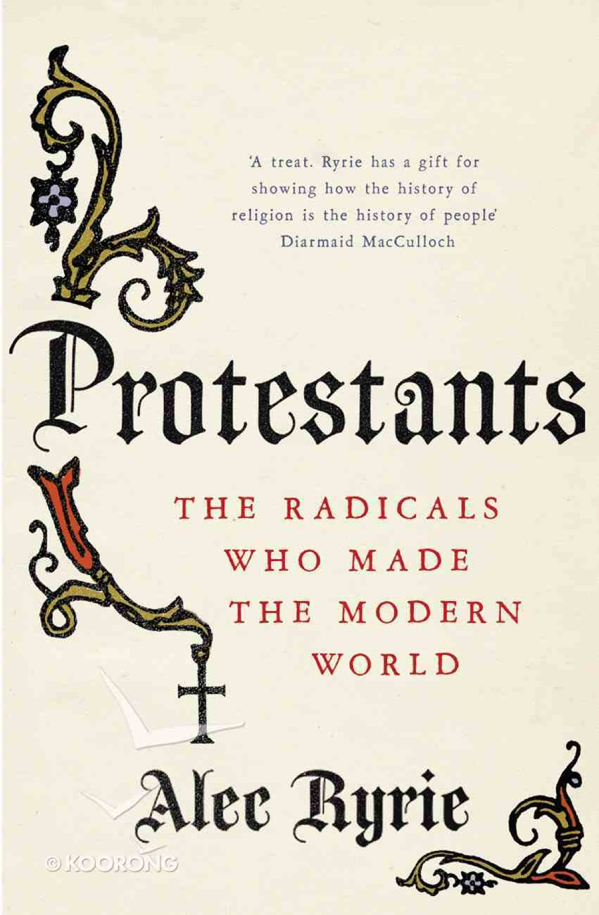 Protestants: The Radicals Who Made the Modern World eBook