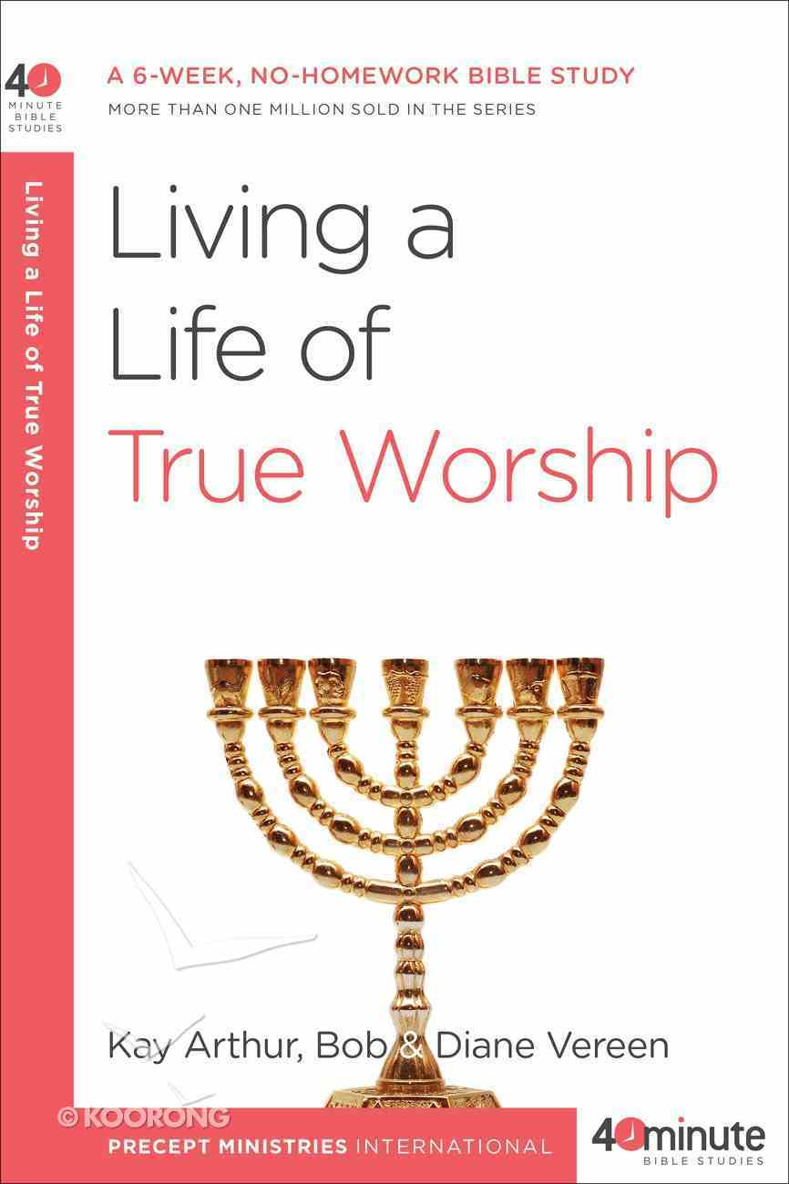Living a Life of True Worship (40 Minute Bible Study Series) eBook