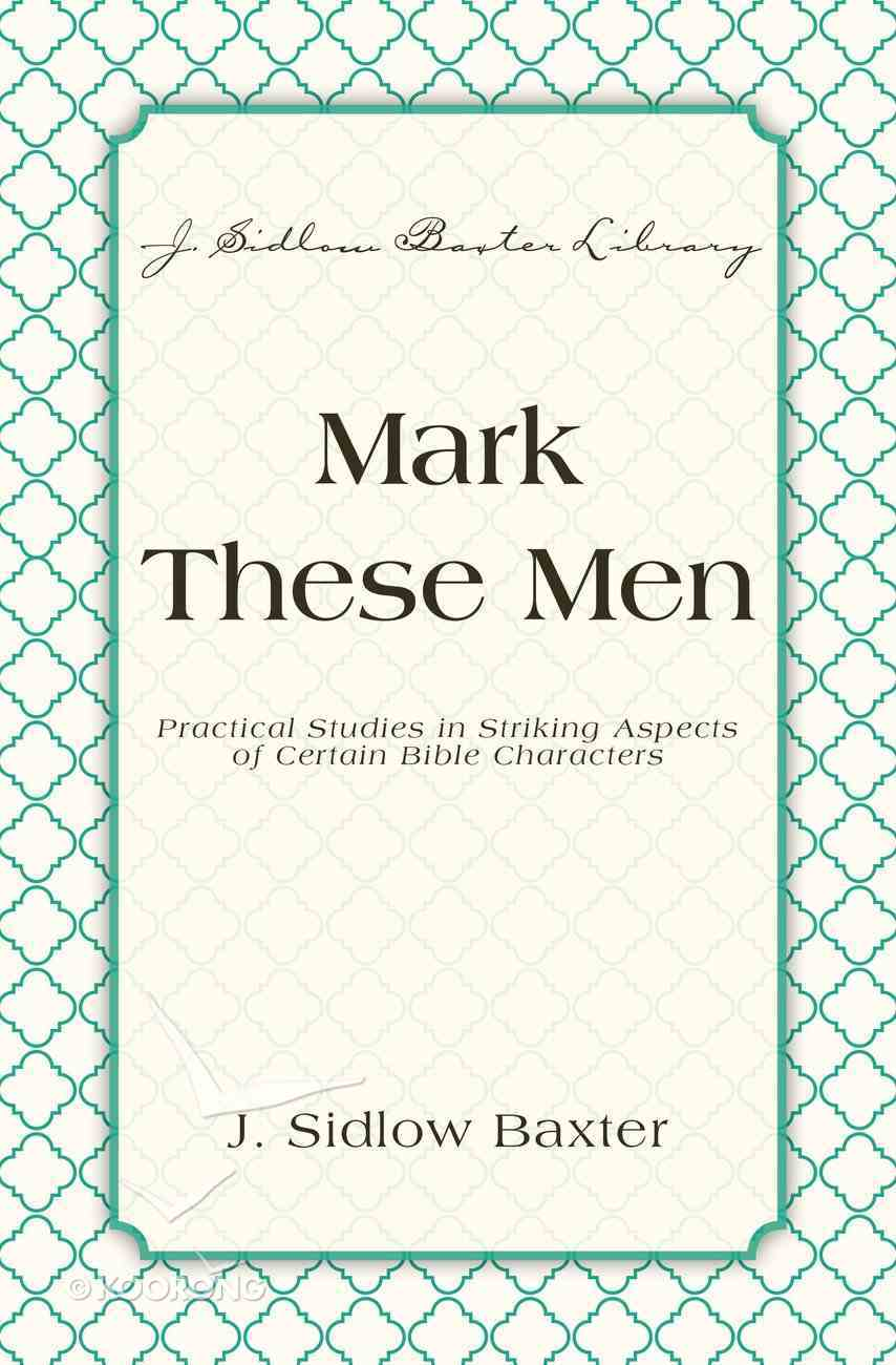 Mark These Men - Practical Studies in Striking Aspects of Certain Bible Characters (J Sidlow Baxter Series) eBook