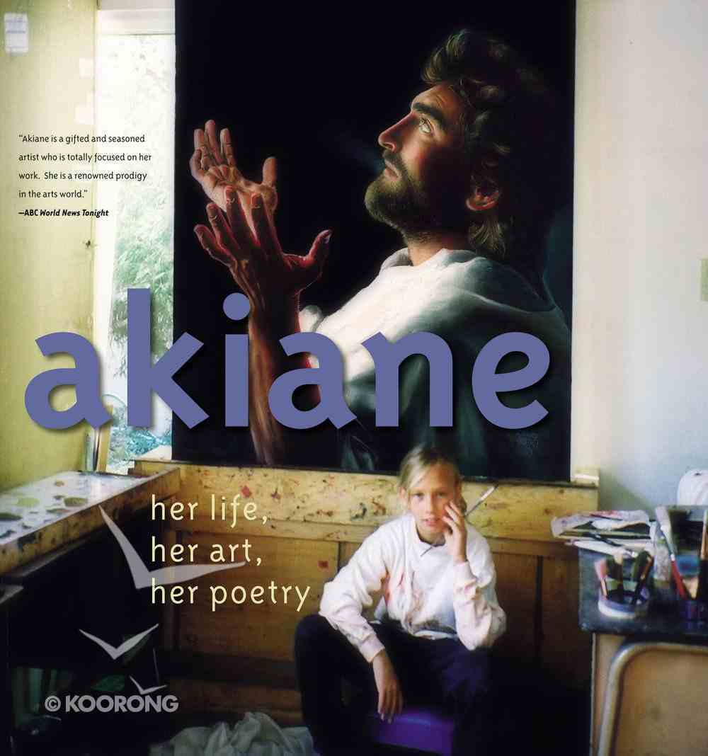 Akiane: Her Life, Her Art, Her Poetry: Binary Child Prodigy Gifted in Painting and Poetry Hardback