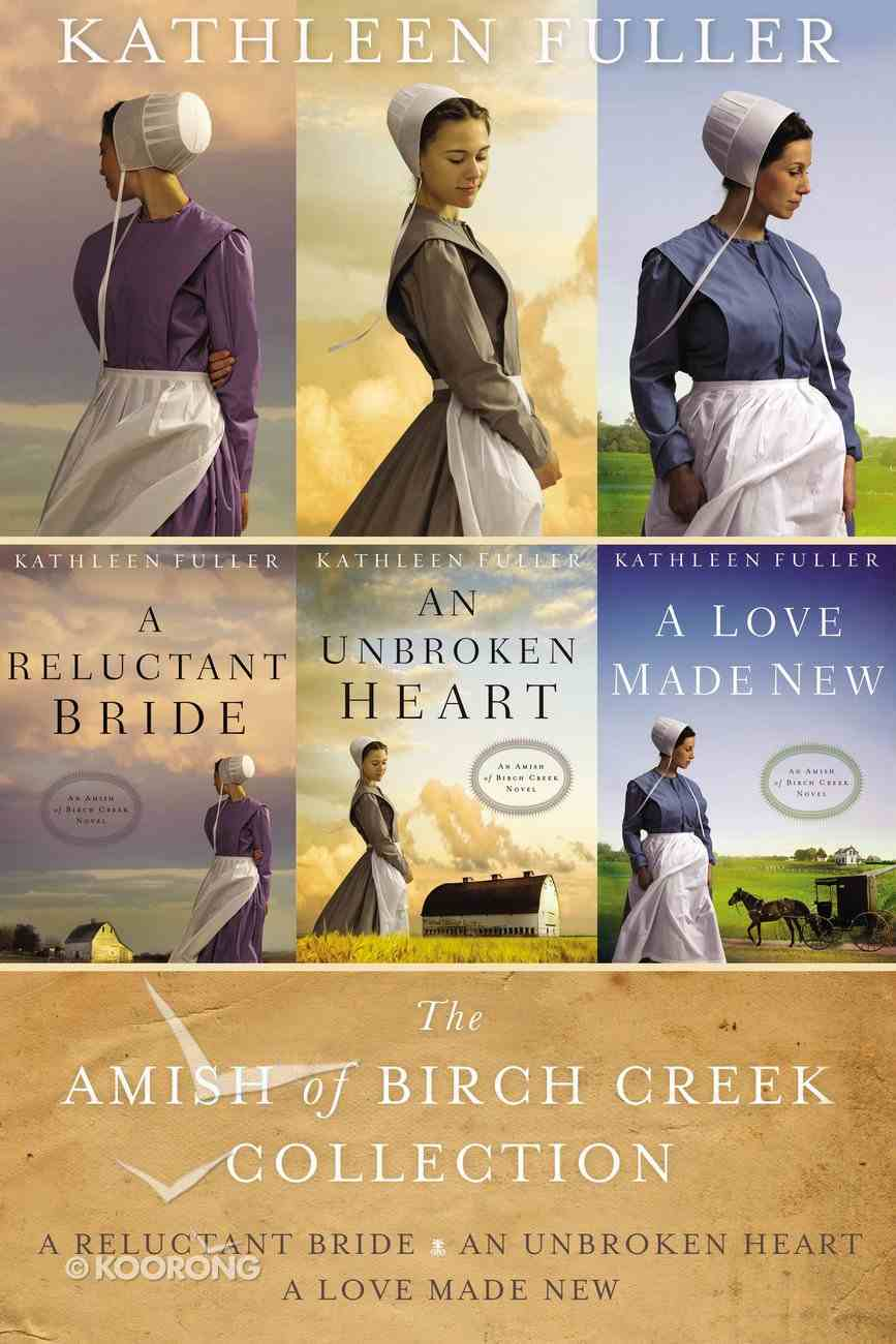 Amish of Birch Creek Collection - Reluctant Bride, A; An Unbroken Heart; Love Made New, a (An Amish Of Birch Creek Novel Series) eBook