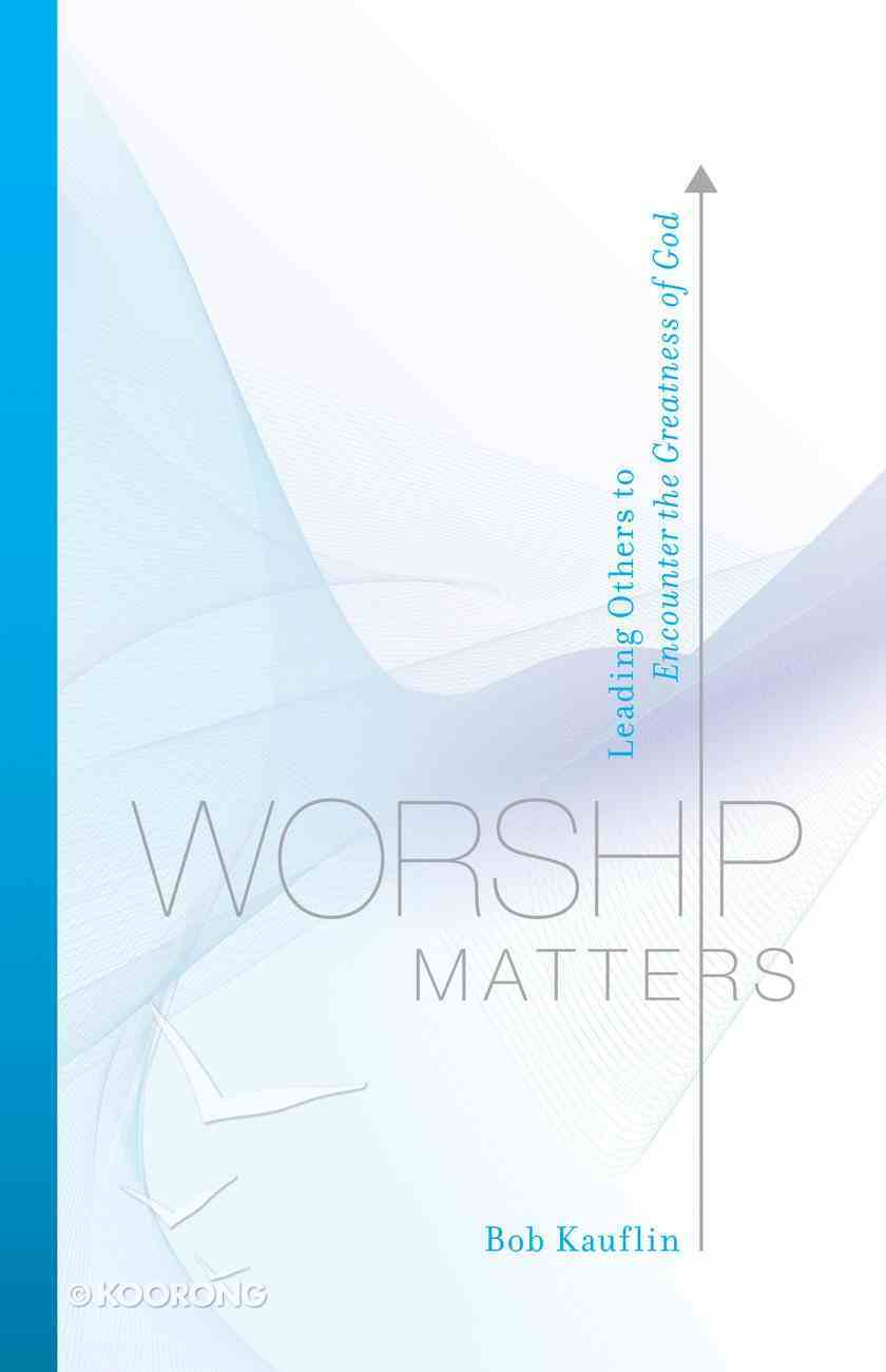 Worship Matters: Leading Others to Encounter the Greatness of God eBook