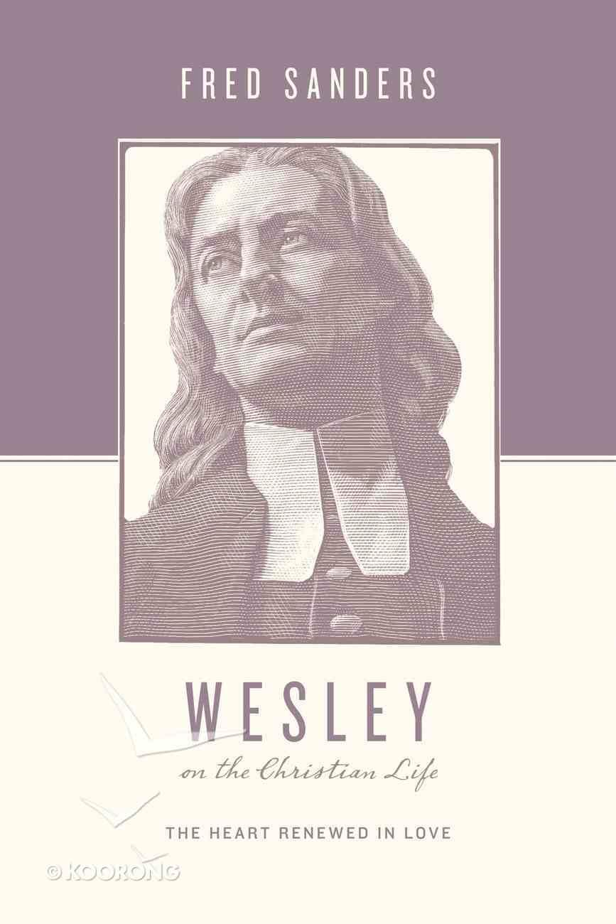 Wesley on the Christian Life - the Heart Renewed in Love (Theologians On The Christian Life Series) eBook