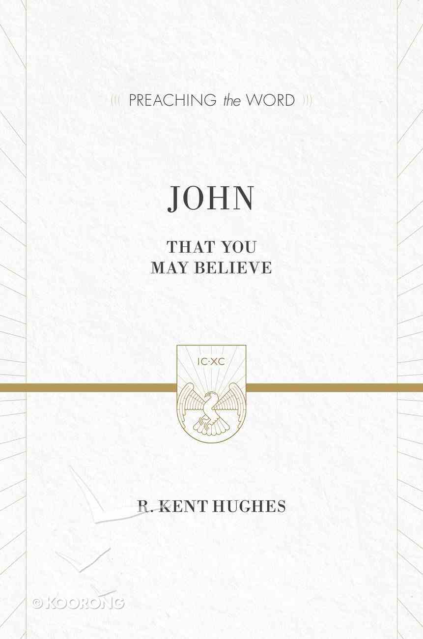 John - That You May Believe (ESV Edition) (Preaching The Word Series) eBook
