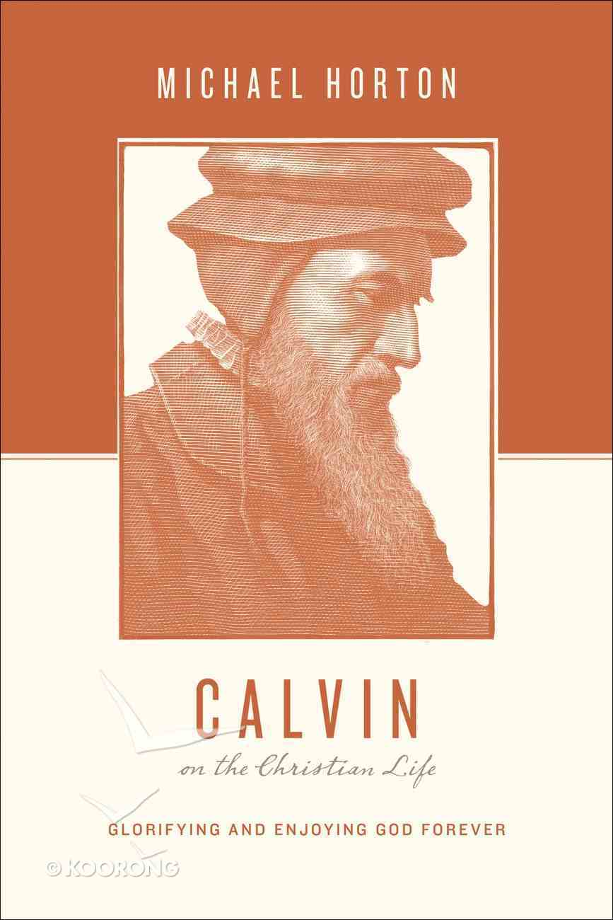 Calvin on the Christian Life - Glorifying and Enjoying God Forever (Theologians On The Christian Life Series) eBook